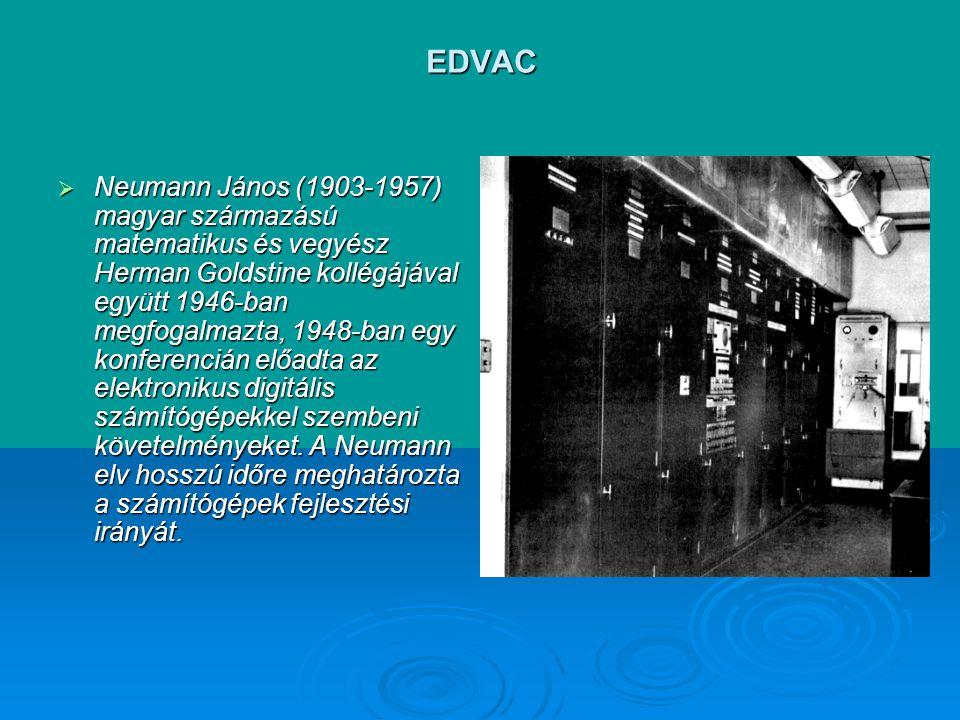 EDVAC  Neumann János (1903-1957) magyar származású matematikus és vegyész Herman Goldstine kollégájával együtt 1946-ban megfogalmazta, 1948-ban egy konferencián előadta az elektronikus digitális számítógépekkel szembeni követelményeket.