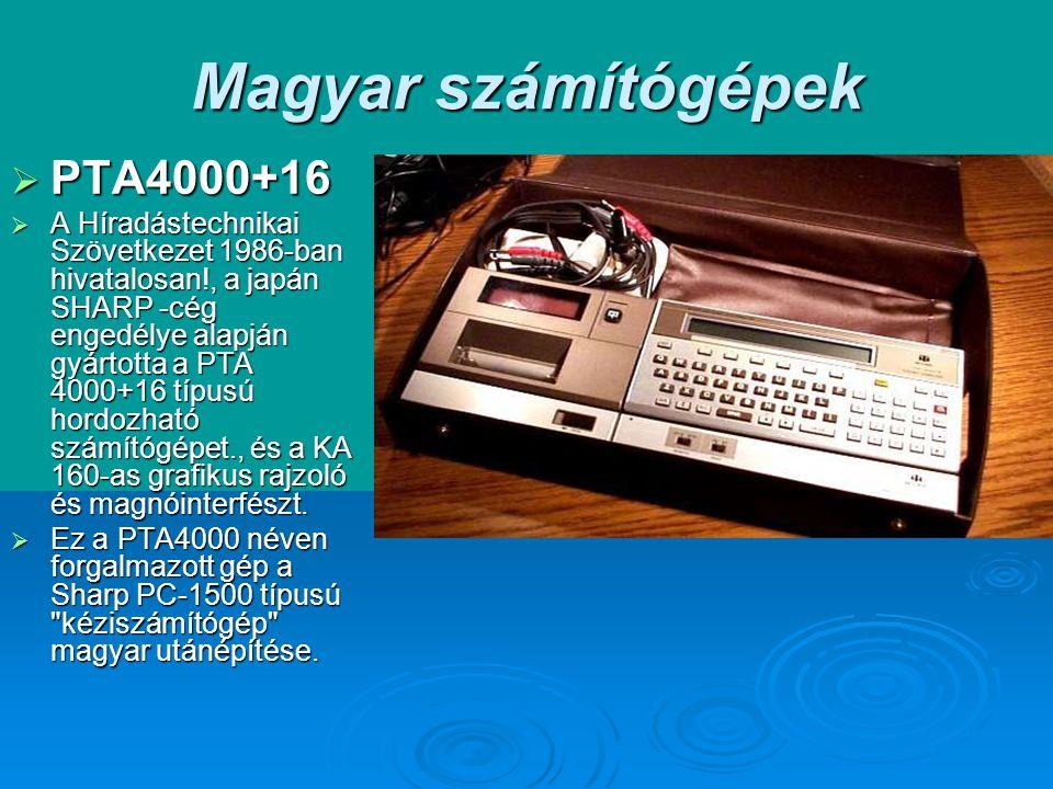 Magyar számítógépek  PTA4000+16  A Híradástechnikai Szövetkezet 1986-ban hivatalosan!, a japán SHARP -cég engedélye alapján gyártotta a PTA 4000+16 típusú hordozható számítógépet., és a KA 160-as grafikus rajzoló és magnóinterfészt.