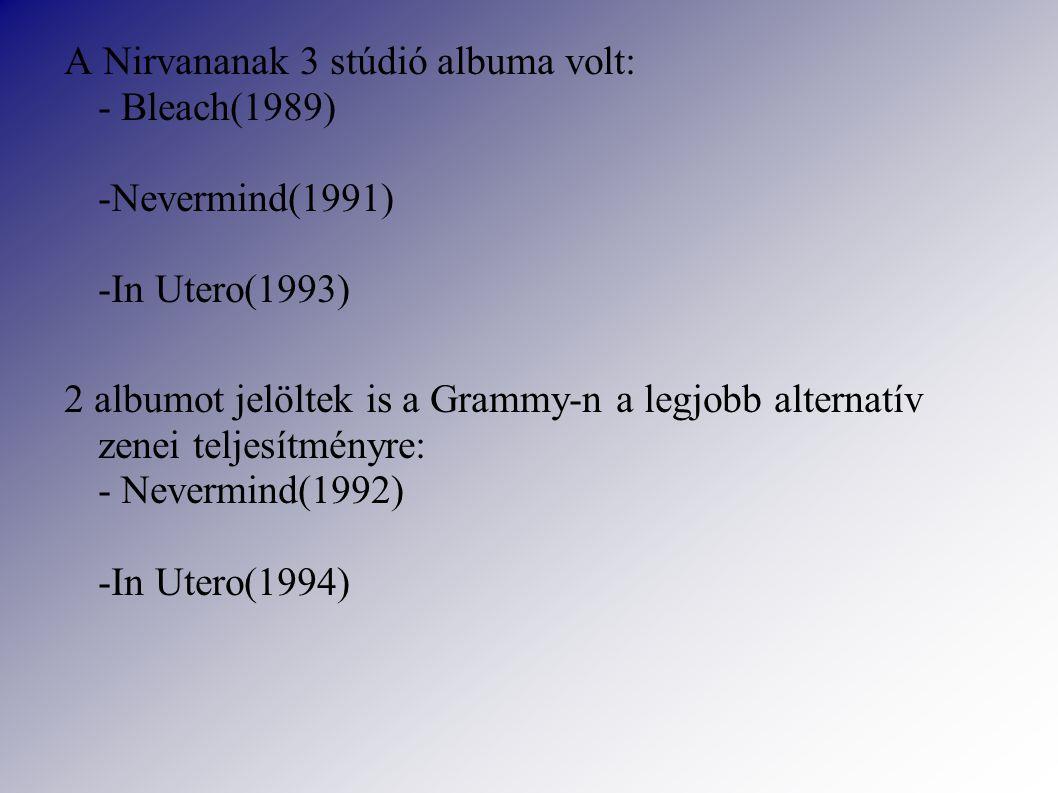 A Nirvananak 3 stúdió albuma volt: - Bleach(1989) -Nevermind(1991) -In Utero(1993) 2 albumot jelöltek is a Grammy-n a legjobb alternatív zenei teljesítményre: - Nevermind(1992) -In Utero(1994)