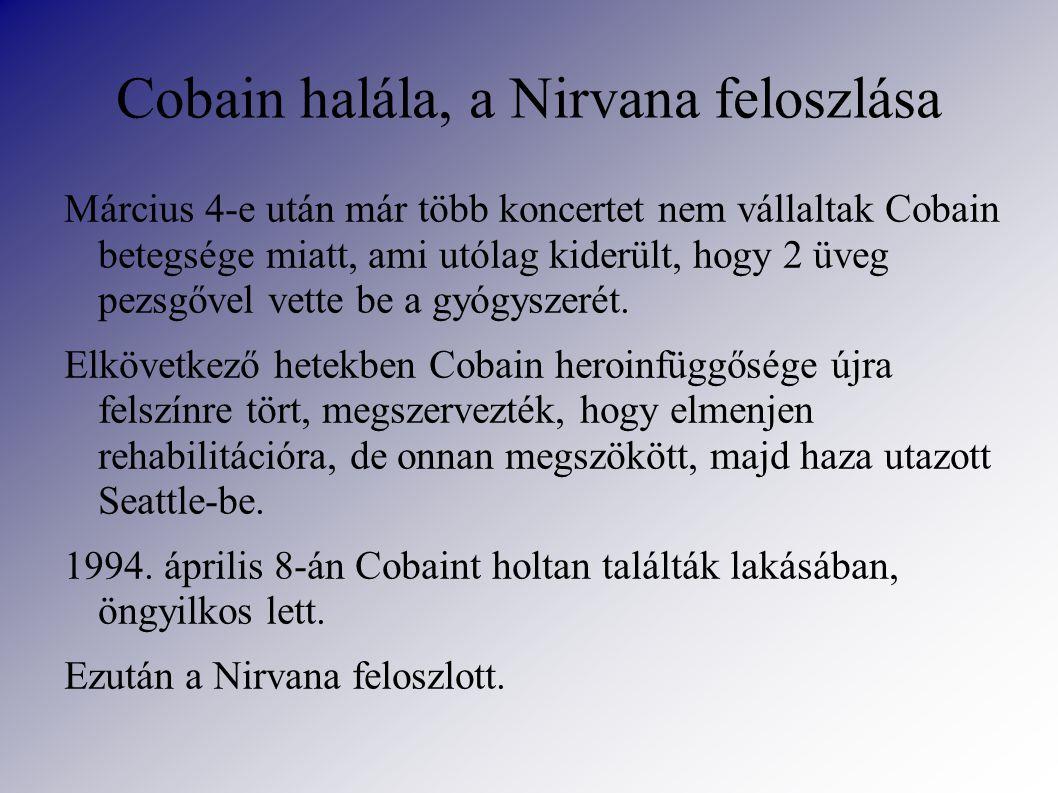 Cobain halála, a Nirvana feloszlása Március 4-e után már több koncertet nem vállaltak Cobain betegsége miatt, ami utólag kiderült, hogy 2 üveg pezsgővel vette be a gyógyszerét.