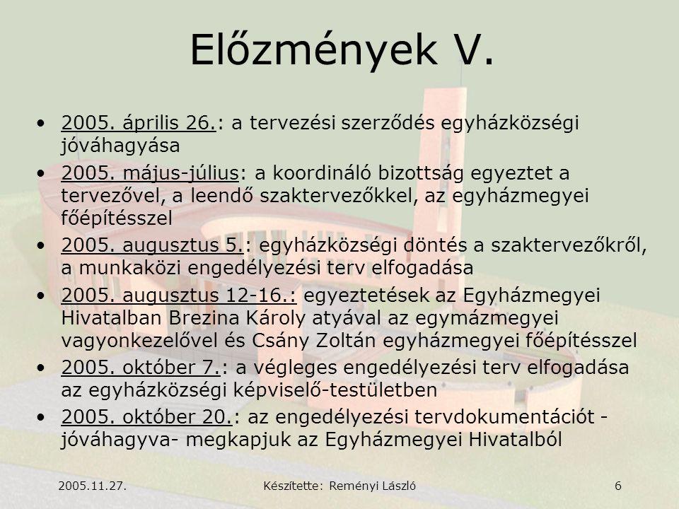2005.11.27.Készítette: Reményi László6 Előzmények V. •2005. április 26.: a tervezési szerződés egyházközségi jóváhagyása •2005. május-július: a koordi