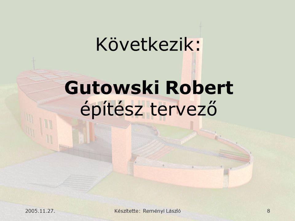 2005.11.27.Készítette: Reményi László8 Következik: Gutowski Robert építész tervező