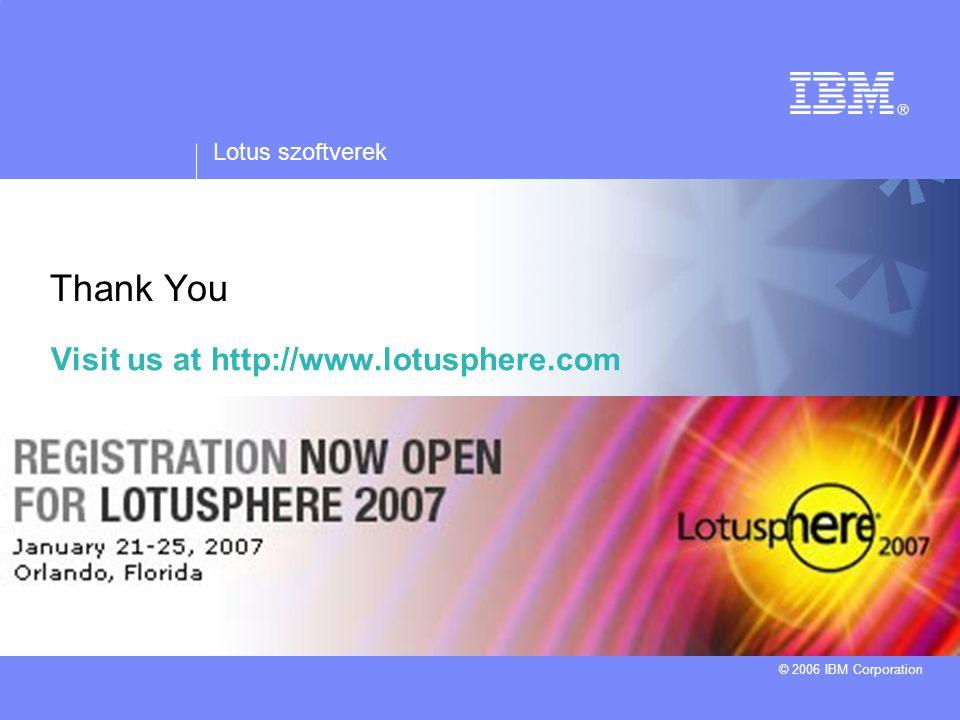 Lotus szoftverek © 2006 IBM Corporation Horváth András Tel.: 06/20 823 5815 e-mail: andras_horvath@hu.ibm.com Thank You Visit us at http://www.lotusph