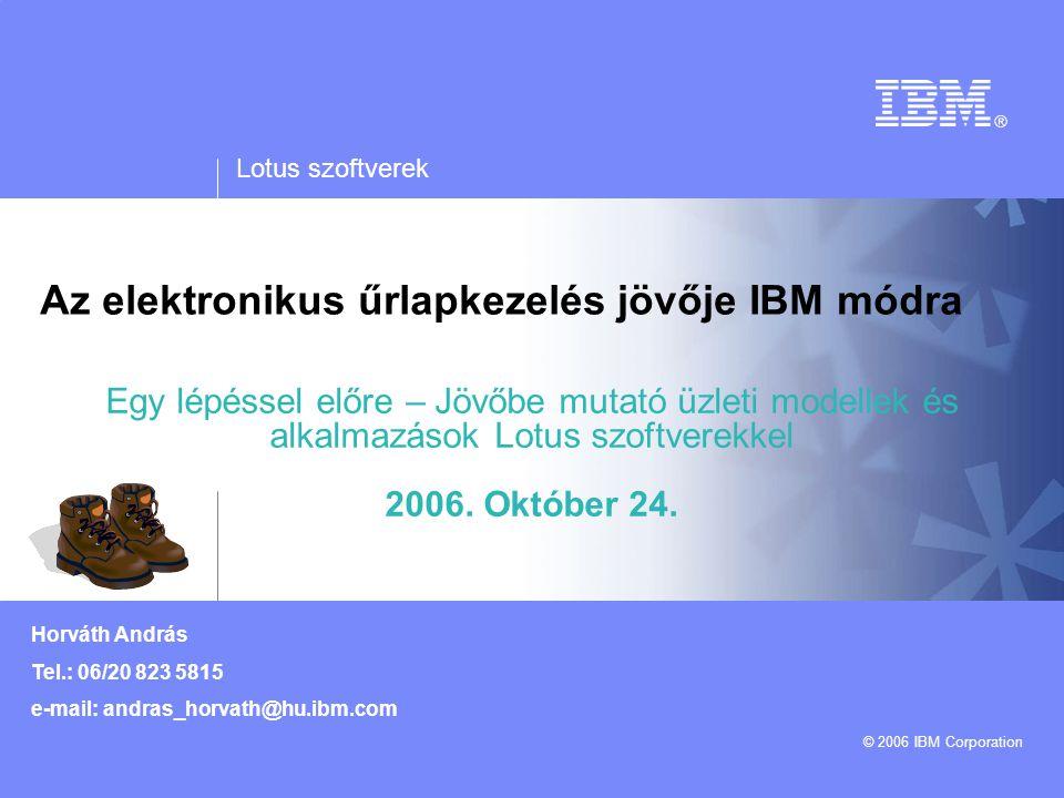 Lotus szoftverek © 2006 IBM Corporation Horváth András Tel.: 06/20 823 5815 e-mail: andras_horvath@hu.ibm.com Az elektronikus űrlapkezelés jövője IBM