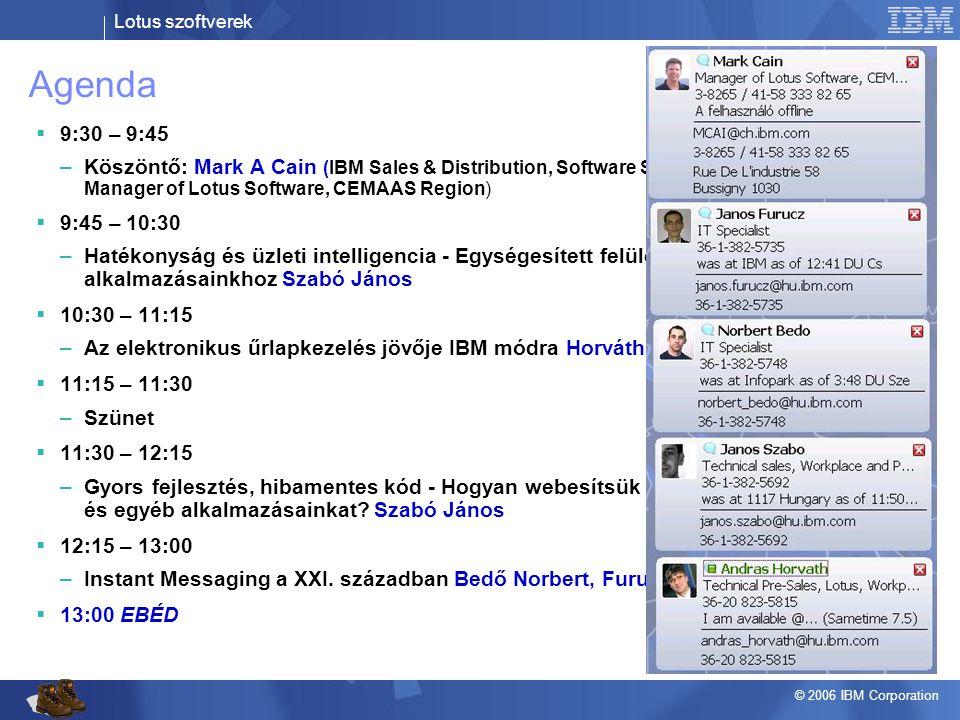 Lotus szoftverek © 2006 IBM Corporation Agenda  9:30 – 9:45 –Köszöntő: Mark A Cain (IBM Sales & Distribution, Software Sales Manager of Lotus Softwar