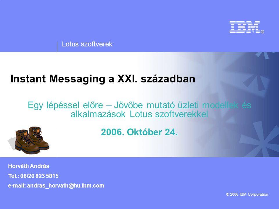 Lotus szoftverek © 2006 IBM Corporation Horváth András Tel.: 06/20 823 5815 e-mail: andras_horvath@hu.ibm.com Instant Messaging a XXI. században Egy l