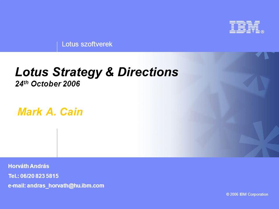 Lotus szoftverek © 2006 IBM Corporation Horváth András Tel.: 06/20 823 5815 e-mail: andras_horvath@hu.ibm.com Lotus Strategy & Directions 24 th Octobe