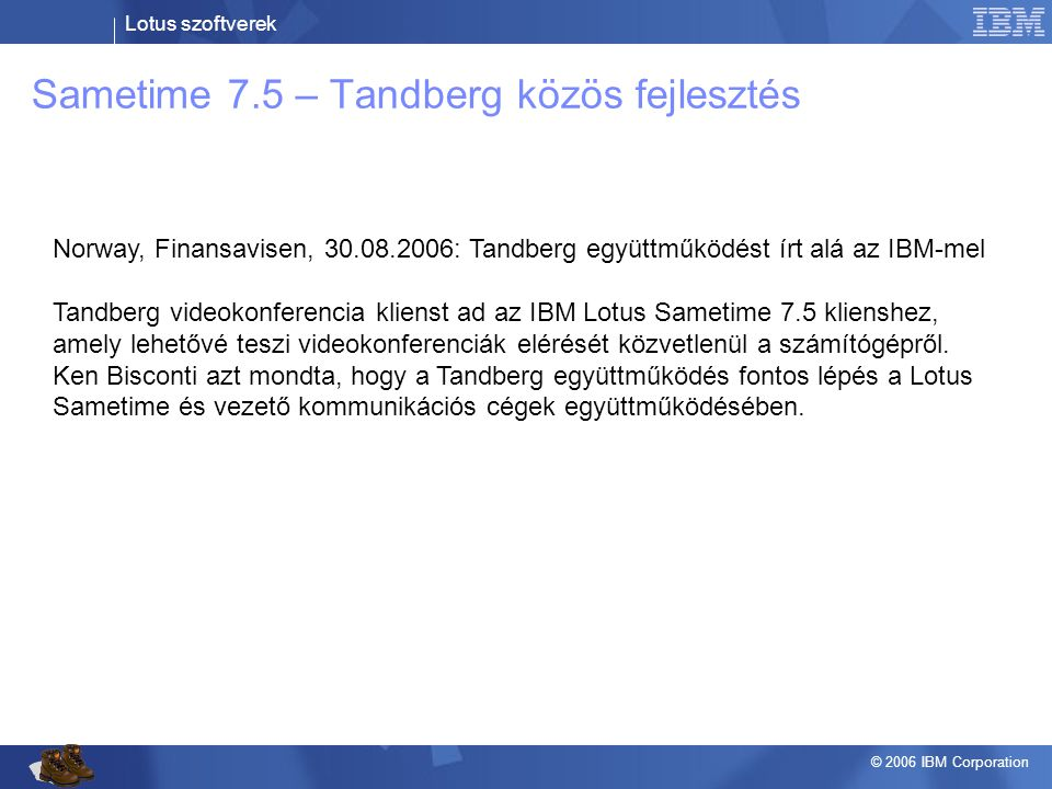 Lotus szoftverek © 2006 IBM Corporation Sametime 7.5 – Tandberg közös fejlesztés Norway, Finansavisen, 30.08.2006: Tandberg együttműködést írt alá az