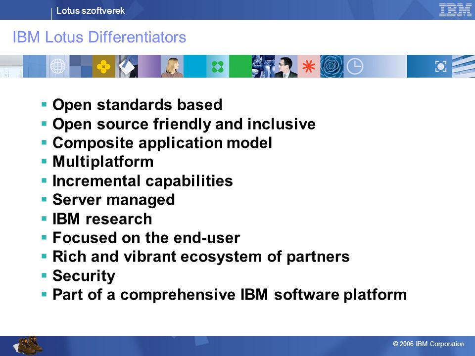Lotus szoftverek © 2006 IBM Corporation Horváth András Tel.: 06/20 823 5815 e-mail: andras_horvath@hu.ibm.com Thank You Visit us at http://www.lotusphere.com