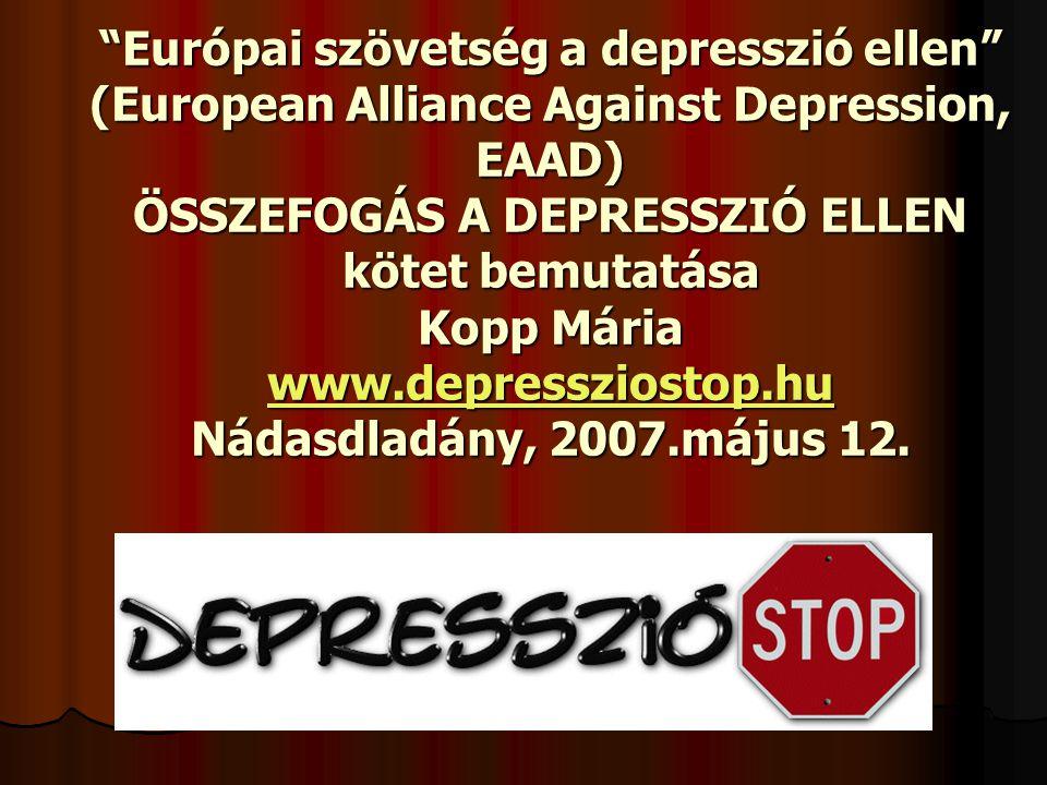 """""""Európai szövetség a depresszió ellen"""" (European Alliance Against Depression, EAAD) ÖSSZEFOGÁS A DEPRESSZIÓ ELLEN kötet bemutatása Kopp Mária www.depr"""