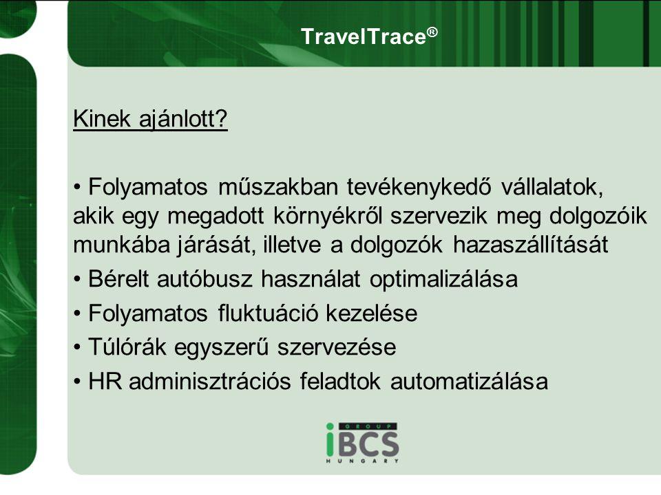 TravelTrace ® Kinek ajánlott? • Folyamatos műszakban tevékenykedő vállalatok, akik egy megadott környékről szervezik meg dolgozóik munkába járását, il
