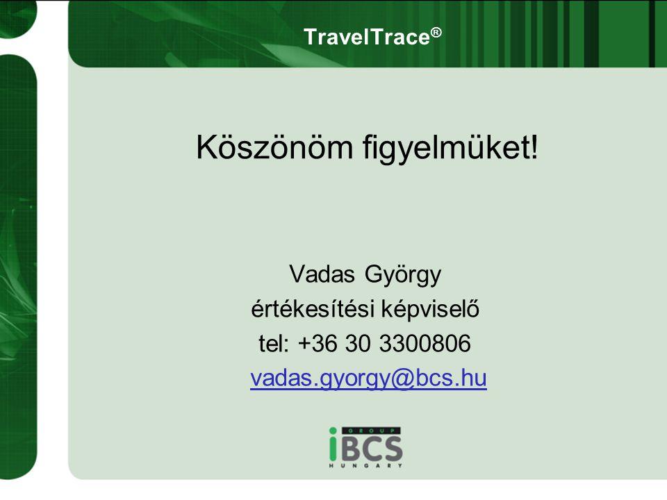 Vadas György értékesítési képviselő tel: +36 30 3300806 vadas.gyorgy@bcs.hu Köszönöm figyelmüket! TravelTrace ®