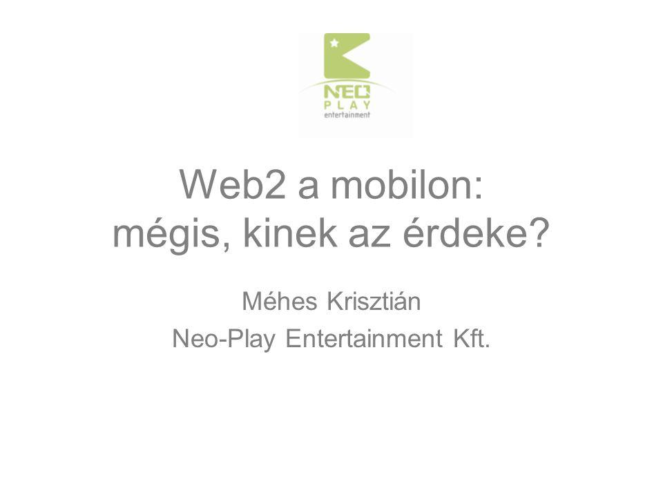 Web2 a mobilon: mégis, kinek az érdeke Méhes Krisztián Neo-Play Entertainment Kft.