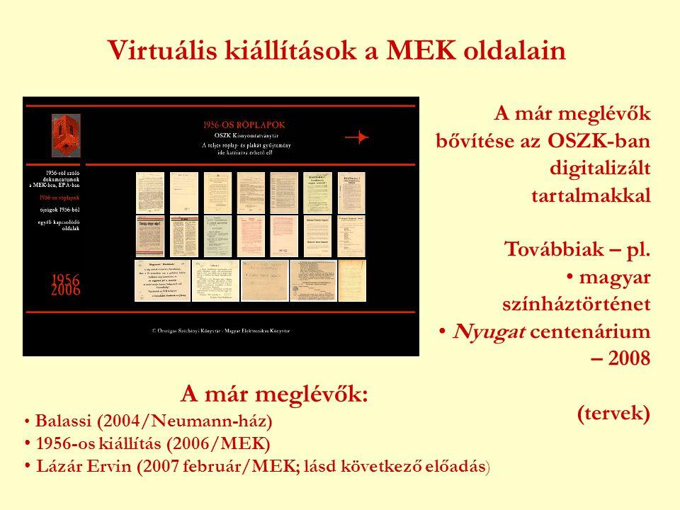 Virtuális kiállítások a MEK oldalain A már meglévők: • Balassi (2004/Neumann-ház) • 1956-os kiállítás (2006/MEK) • Lázár Ervin (2007 február/MEK; lásd következő előadás ) A már meglévők bővítése az OSZK-ban digitalizált tartalmakkal Továbbiak – pl.