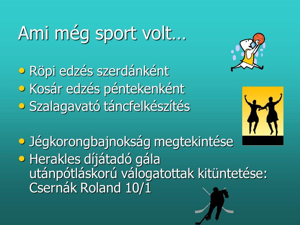 Ami még sport volt… • Röpi edzés szerdánként • Kosár edzés péntekenként • Szalagavató táncfelkészítés • Jégkorongbajnokság megtekintése • Herakles díjátadó gála utánpótláskorú válogatottak kitüntetése: Csernák Roland 10/1