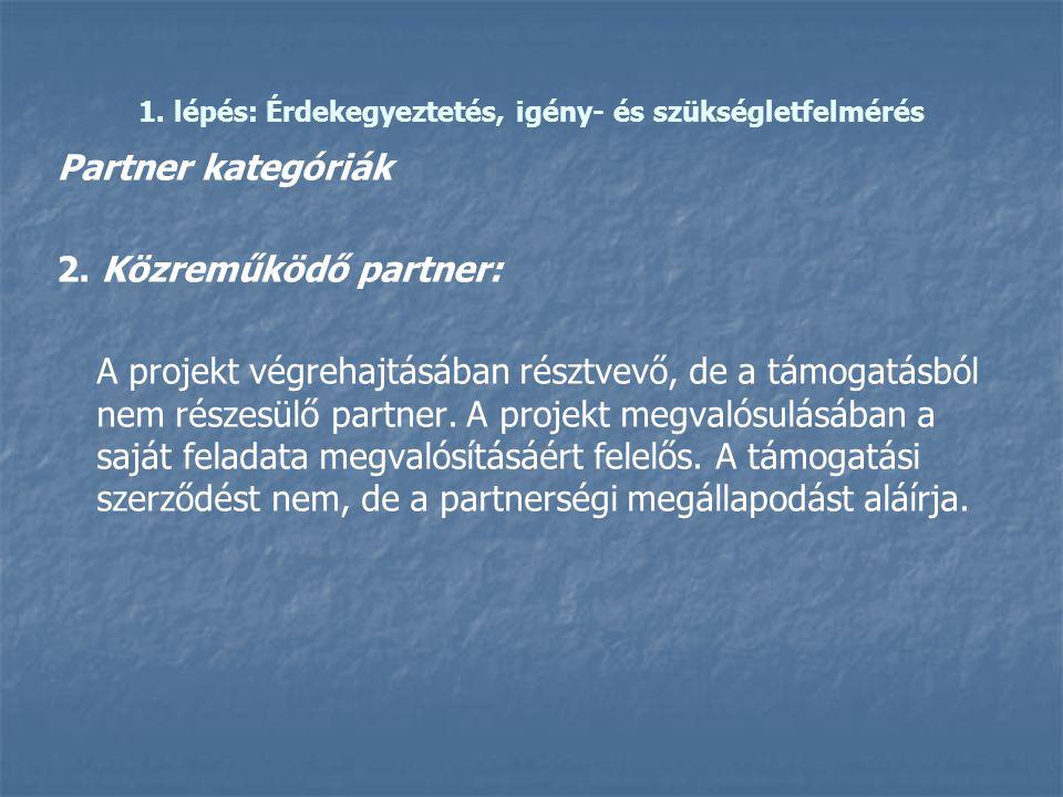 1. lépés: Érdekegyeztetés, igény- és szükségletfelmérés Partner kategóriák 2. Közreműködő partner: A projekt végrehajtásában résztvevő, de a támogatás