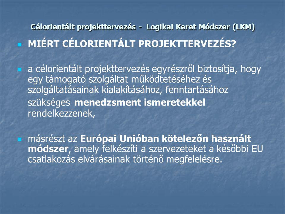 Célorientált projekttervezés - Logikai Keret Módszer (LKM)   MIÉRT CÉLORIENTÁLT PROJEKTTERVEZÉS?   a célorientált projekttervezés egyrészről bizto