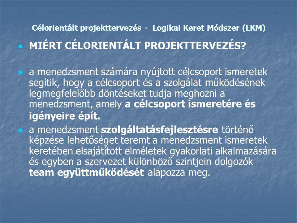 Célorientált projekttervezés - Logikai Keret Módszer (LKM)   MIÉRT CÉLORIENTÁLT PROJEKTTERVEZÉS?   a menedzsment számára nyújtott célcsoport ismer