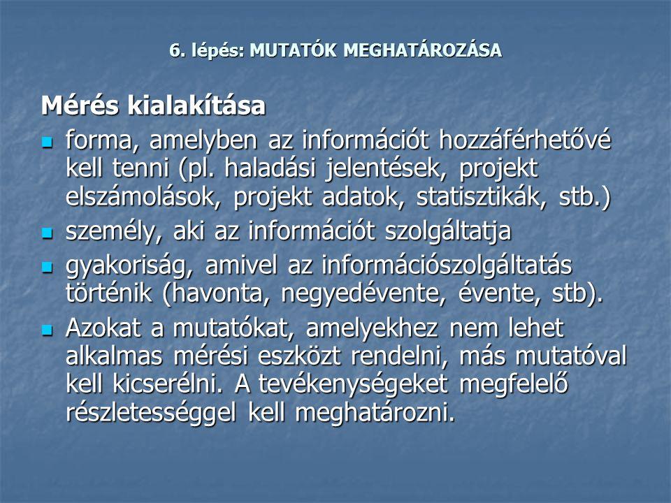 6. lépés: MUTATÓK MEGHATÁROZÁSA Mérés kialakítása  forma, amelyben az információt hozzáférhetővé kell tenni (pl. haladási jelentések, projekt elszámo