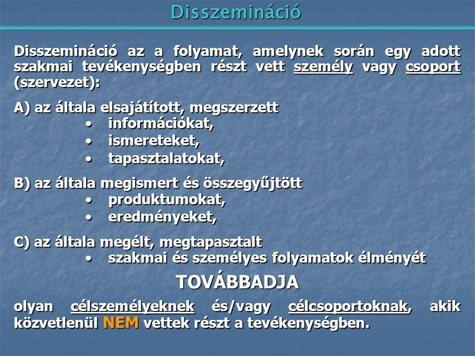 Disszemináció Disszemináció az a folyamat, amelynek során egy adott szakmai tevékenységben részt vett személy vagy csoport (szervezet): A) az általa e