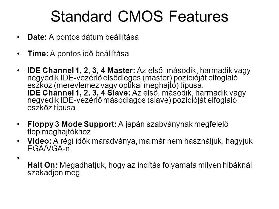Standard CMOS Features •Date: A pontos dátum beállítása •Time: A pontos idő beállítása •IDE Channel 1, 2, 3, 4 Master: Az első, második, harmadik vagy negyedik IDE-vezérlő elsődleges (master) pozícióját elfoglaló eszköz (merevlemez vagy optikai meghajtó) típusa.