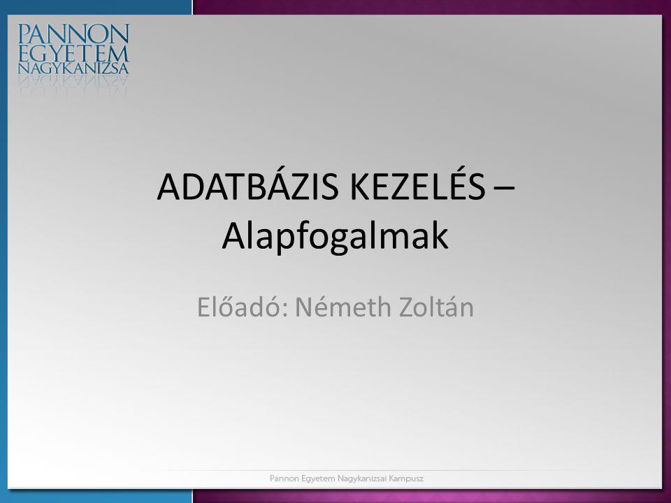 ADATBÁZIS KEZELÉS – Alapfogalmak Előadó: Németh Zoltán