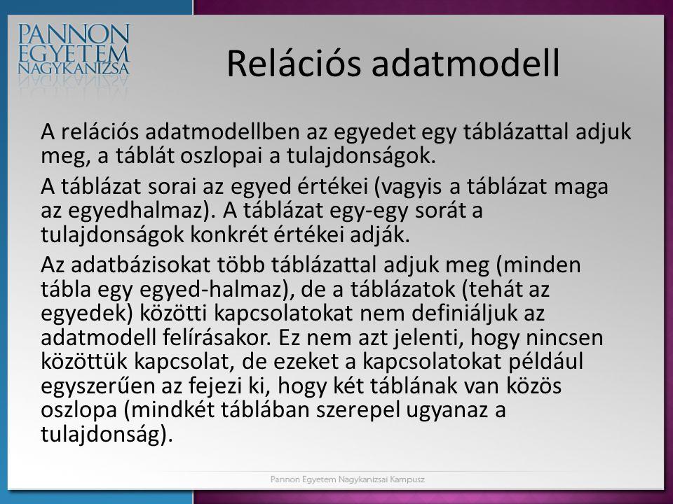 Relációs adatmodell A relációs adatmodellben az egyedet egy táblázattal adjuk meg, a táblát oszlopai a tulajdonságok. A táblázat sorai az egyed értéke