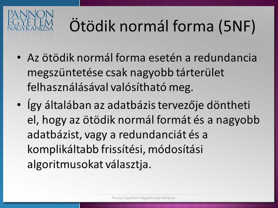 Ötödik normál forma (5NF) • Az ötödik normál forma esetén a redundancia megszüntetése csak nagyobb tárterület felhasználásával valósítható meg. • Így