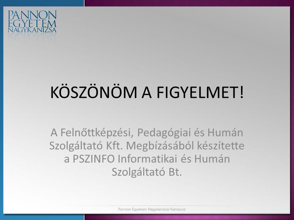 KÖSZÖNÖM A FIGYELMET! A Felnőttképzési, Pedagógiai és Humán Szolgáltató Kft. Megbízásából készítette a PSZINFO Informatikai és Humán Szolgáltató Bt.
