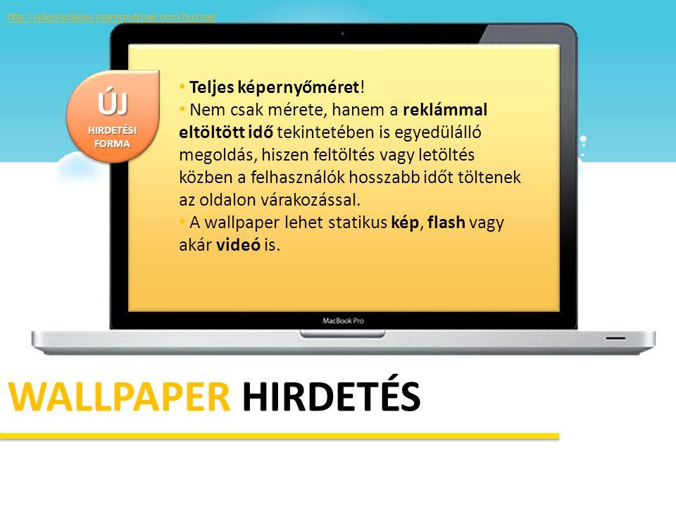 WALLPAPER HIRDETÉS • Teljes képernyőméret! • Nem csak mérete, hanem a reklámmal eltöltött idő tekintetében is egyedülálló megoldás, hiszen feltöltés v