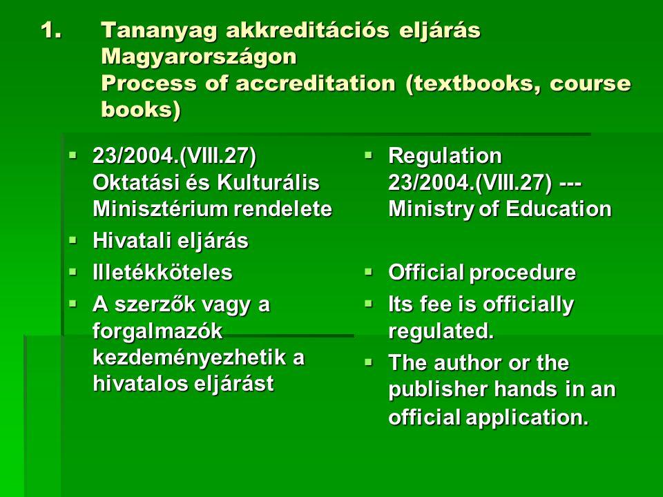 1.Tananyag akkreditációs eljárás Magyarországon Process of accreditation (textbooks, course books)  23/2004.(VIII.27) Oktatási és Kulturális Minisztérium rendelete  Hivatali eljárás  Illetékköteles  A szerzők vagy a forgalmazók kezdeményezhetik a hivatalos eljárást  Regulation 23/2004.(VIII.27) --- Ministry of Education  Official procedure  Its fee is officially regulated.