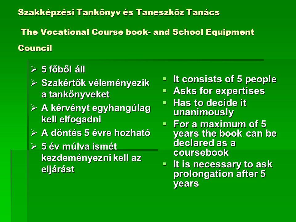 Szakképzési Tankönyv és Taneszköz Tanács The Vocational Course book- and School Equipment Council  5 főből áll  Szakértők véleményezik a tankönyveket  A kérvényt egyhangúlag kell elfogadni  A döntés 5 évre hozható  5 év múlva ismét kezdeményezni kell az eljárást  It consists of 5 people  Asks for expertises  Has to decide it unanimously  For a maximum of 5 years the book can be declared as a coursebook  It is necessary to ask prolongation after 5 years