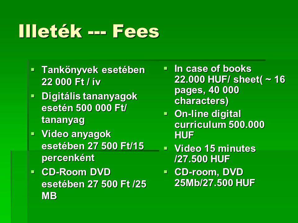 Illeték --- Fees  Tankönyvek esetében 22 000 Ft / ív  Digitális tananyagok esetén 500 000 Ft/ tananyag  Video anyagok esetében 27 500 Ft/15 percenként  CD-Room DVD esetében 27 500 Ft /25 MB  In case of books 22.000 HUF/ sheet( ~ 16 pages, 40 000 characters)  On-line digital curriculum 500.000 HUF  Video 15 minutes /27.500 HUF  CD-room, DVD 25Mb/27.500 HUF