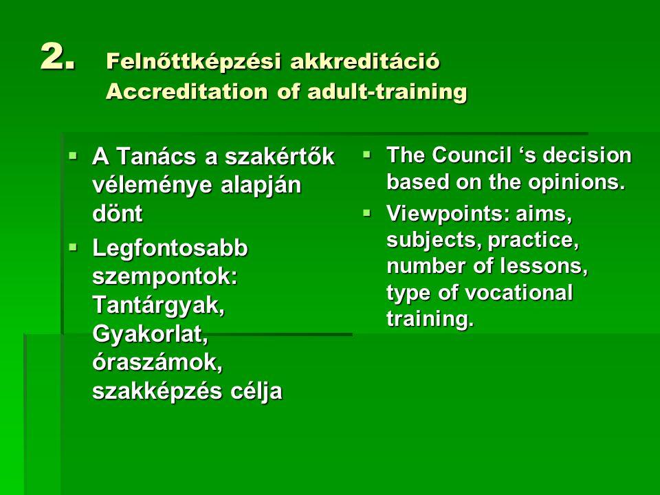 2. Felnőttképzési akkreditáció Accreditation of adult-training  A Tanács a szakértők véleménye alapján dönt  Legfontosabb szempontok: Tantárgyak, Gy