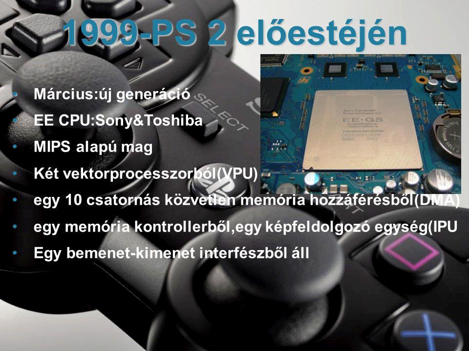 • • Március:új generáció • EE CPU:Sony&Toshiba • MIPS alapú mag • Két vektorprocesszorból(VPU) • egy 10 csatornás közvetlen memória hozzáférésből(DMA) • egy memória kontrollerből,egy képfeldolgozó egység(IPU • Egy bemenet-kimenet interfészből áll 1999-PS 2 előestéjén