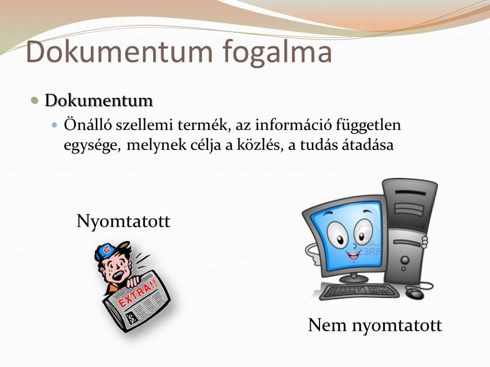 Dokumentum fogalma  Dokumentum  Önálló szellemi termék, az információ független egysége, melynek célja a közlés, a tudás átadása Nyomtatott Nem nyom