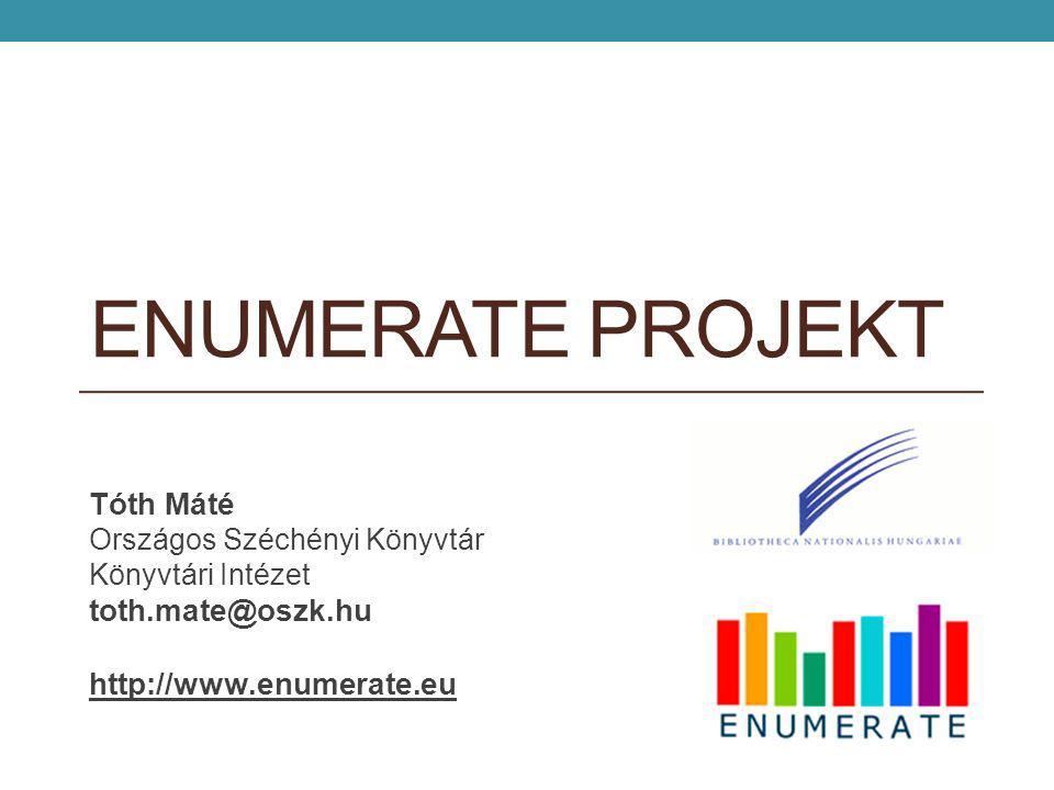 ENUMERATE PROJEKT Tóth Máté Országos Széchényi Könyvtár Könyvtári Intézet toth.mate@oszk.hu http://www.enumerate.eu