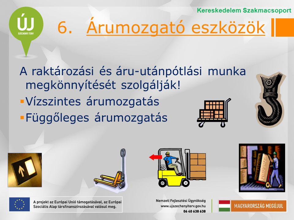 6.Árumozgató eszközök A raktározási és áru-utánpótlási munka megkönnyítését szolgálják!  Vízszintes árumozgatás  Függőleges árumozgatás Kereskedelem