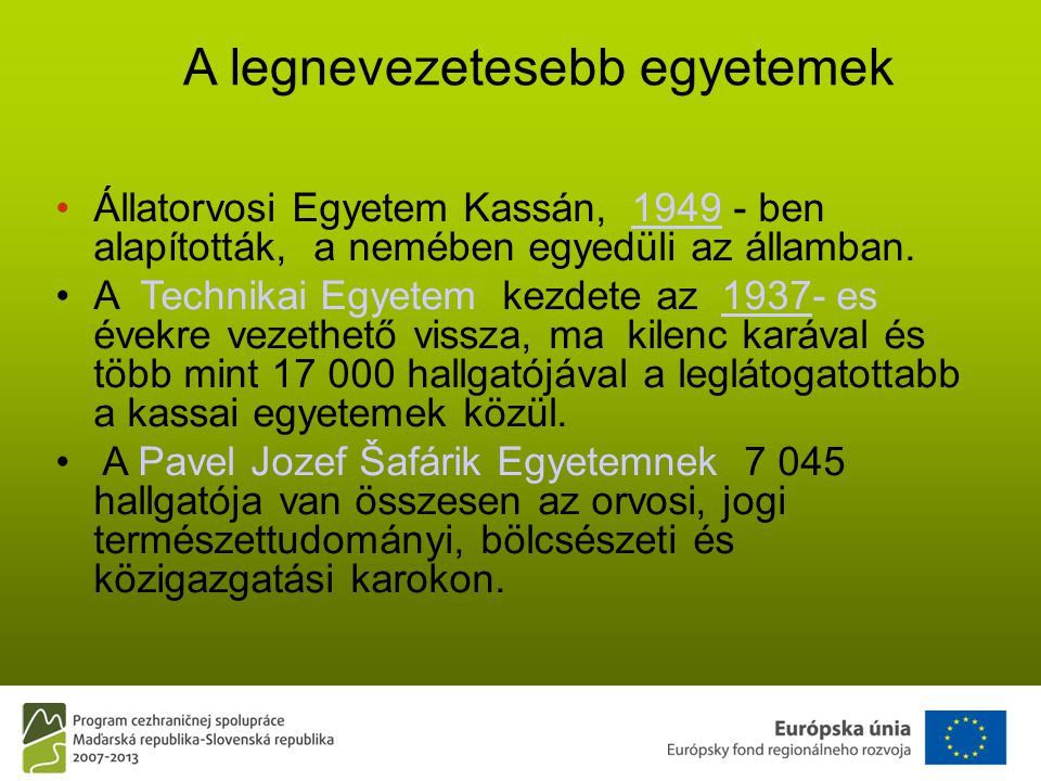 A legnevezetesebb egyetemek •Állatorvosi Egyetem Kassán, 1949 - ben alapították, a nemében egyedüli az államban.1949 •A Technikai Egyetem kezdete az 1937- es évekre vezethető vissza, ma kilenc karával és több mint 17 000 hallgatójával a leglátogatottabb a kassai egyetemek közül.1937 • A Pavel Jozef Šafárik Egyetemnek 7 045 hallgatója van összesen az orvosi, jogi természettudományi, bölcsészeti és közigazgatási karokon.