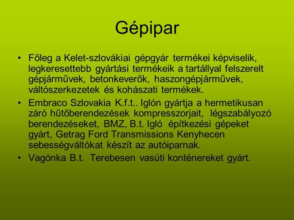 Gépipar •Főleg a Kelet-szlovákiai gépgyár termékei képviselik, legkeresettebb gyártási termékeik a tartállyal felszerelt gépjárművek, betonkeverők, haszongépjárművek, váltószerkezetek és kohászati termékek.