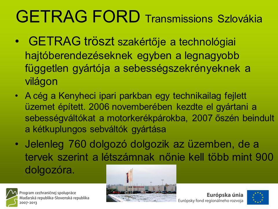 GETRAG FORD Transmissions Szlovákia • GETRAG tröszt szakértője a technológiai hajtóberendezéseknek egyben a legnagyobb független gyártója a sebességszekrényeknek a világon •A cég a Kenyheci ipari parkban egy technikailag fejlett üzemet épített.
