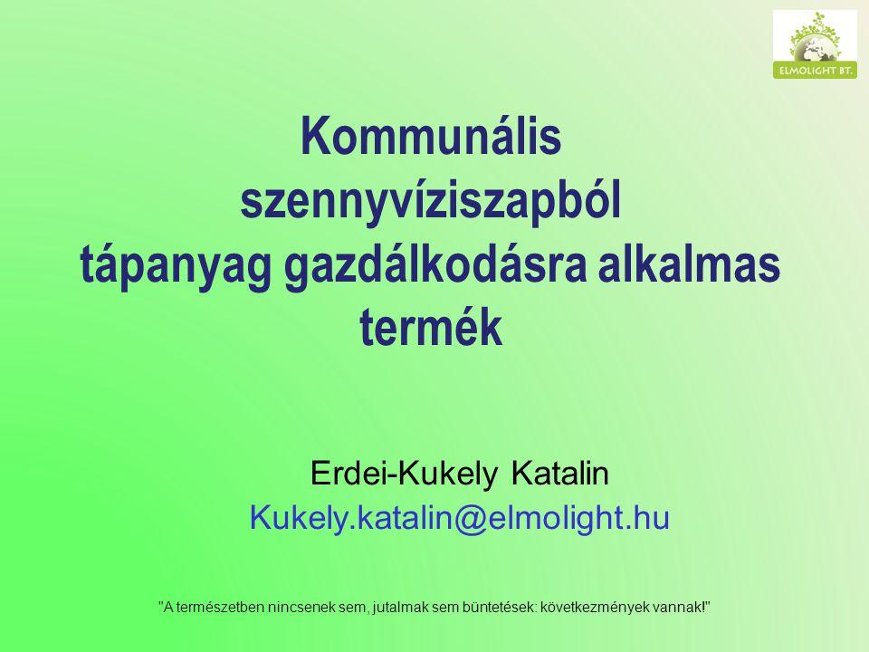 A természetben nincsenek sem, jutalmak sem büntetések: következmények vannak! Kommunális szennyvíziszapból tápanyag gazdálkodásra alkalmas termék Erdei-Kukely Katalin Kukely.katalin@elmolight.hu