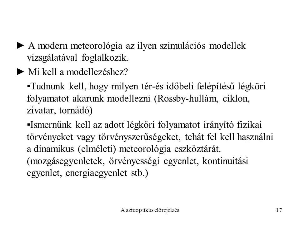 A szinoptikus előrejelzés17 ► A modern meteorológia az ilyen szimulációs modellek vizsgálatával foglalkozik. ► Mi kell a modellezéshez? ▪Tudnunk kell,