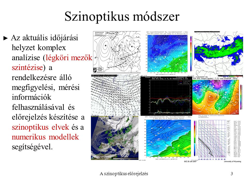 A szinoptikus előrejelzés3 Szinoptikus módszer ► Az aktuális időjárási helyzet komplex analízise (légköri mezők szintézise) a rendelkezésre álló megfi