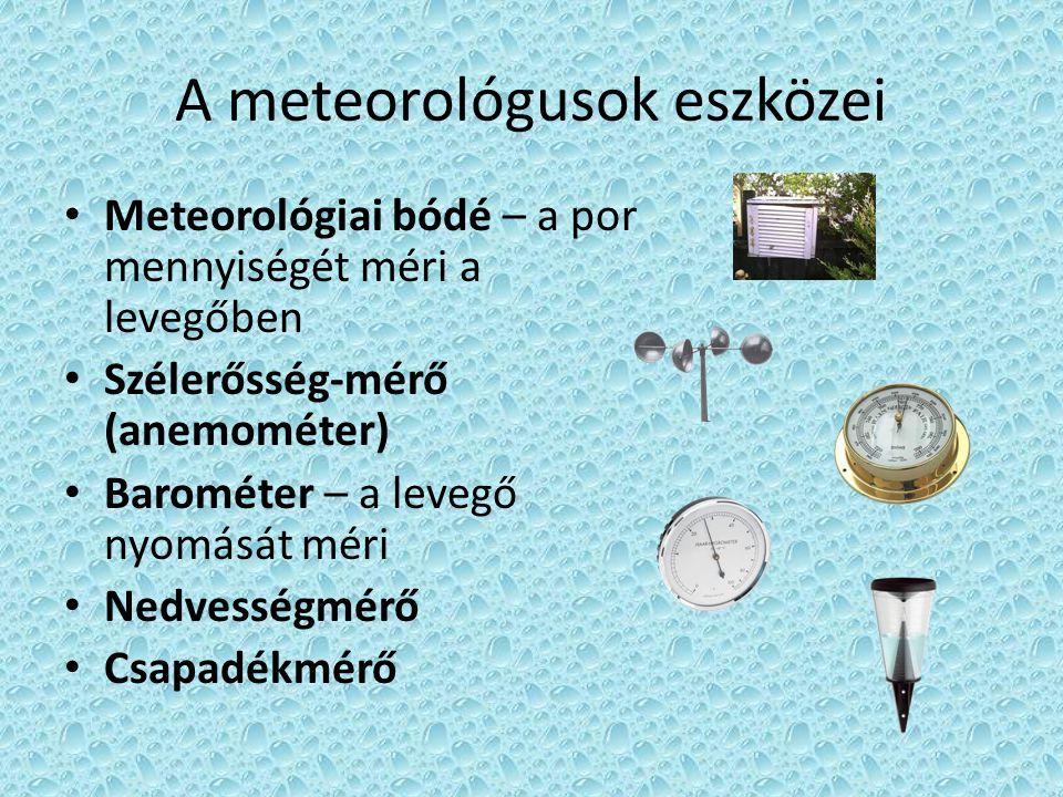 A meteorológusok eszközei • Meteorológiai bódé – a por mennyiségét méri a levegőben • Szélerősség-mérő (anemométer) • Barométer – a levegő nyomását mé