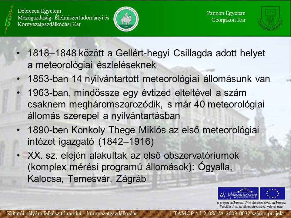•1818–1848 között a Gellért-hegyi Csillagda adott helyet a meteorológiai észleléseknek •1853-ban 14 nyilvántartott meteorológiai állomásunk van •1963-ban, mindössze egy évtized elteltével a szám csaknem megháromszorozódik, s már 40 meteorológiai állomás szerepel a nyilvántartásban •1890-ben Konkoly Thege Miklós az első meteorológiai intézet igazgató (1842–1916) •XX.