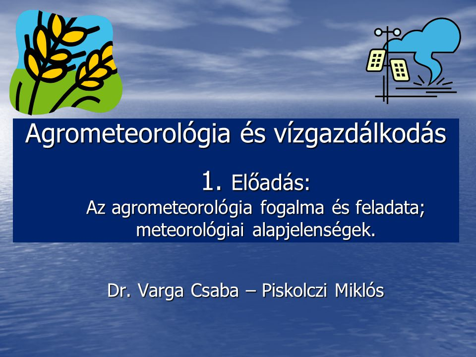 Agrometeorológia és vízgazdálkodás 1. Előadás: Az agrometeorológia fogalma és feladata; meteorológiai alapjelenségek. Dr. Varga Csaba – Piskolczi Mikl