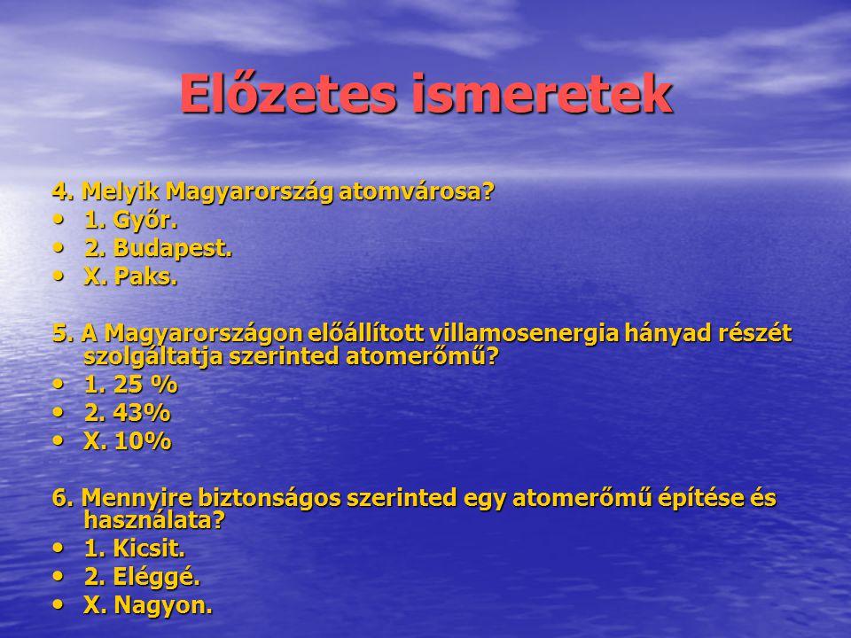 Előzetes ismeretek 4. Melyik Magyarország atomvárosa? • 1. Győr. • 2. Budapest. • X. Paks. 5. A Magyarországon előállított villamosenergia hányad rész