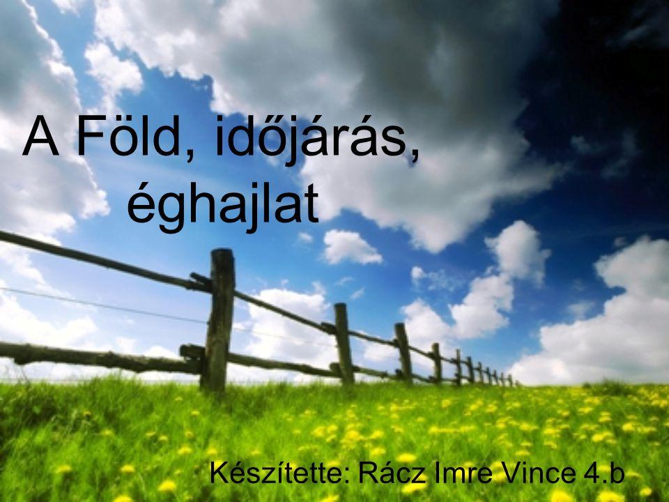 A Föld, időjárás, éghajlat Készítette: Rácz Imre Vince 4.b