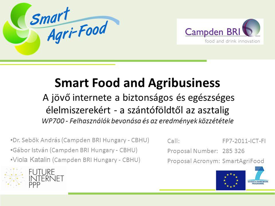 Smart Food and Agribusiness A jövő internete a biztonságos és egészséges élelmiszerekért - a szántóföldtől az asztalig WP700 - Felhasználók bevonása és az eredmények közzététele Call:FP7-2011-ICT-FI Proposal Number:285 326 Proposal Acronym:SmartAgriFood • Dr.